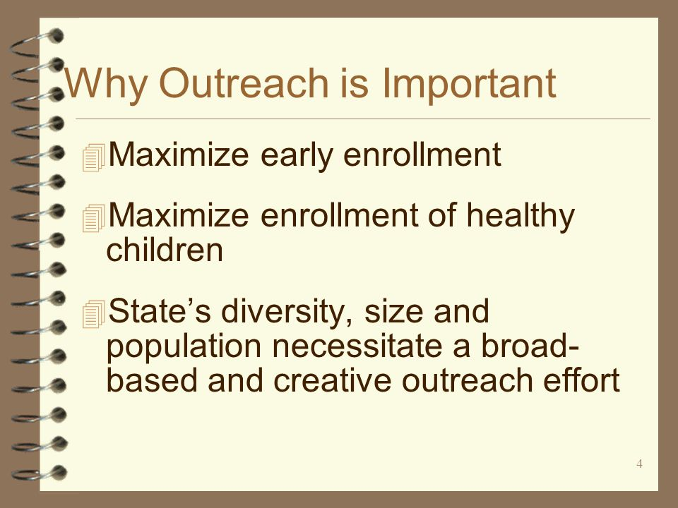 5 Outreach Takes Many Forms 4 Outreach isn't just marketing 4 Outreach is any strategy that results in coverage for uninsured children 4 Health plans, Administrative Contractor, and Management Services Contractor have outreach roles