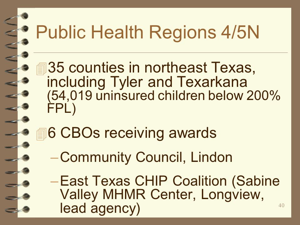 40 Public Health Regions 4/5N 4 35 counties in northeast Texas, including Tyler and Texarkana (54,019 uninsured children below 200% FPL) 4 6 CBOs receiving awards –Community Council, Lindon –East Texas CHIP Coalition (Sabine Valley MHMR Center, Longview, lead agency)