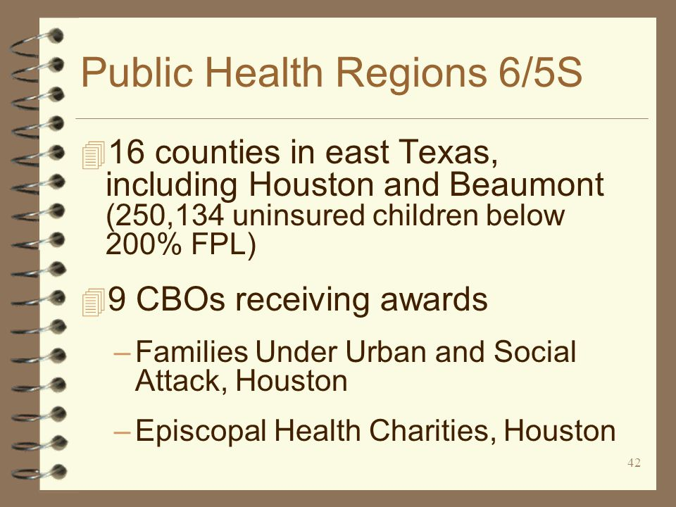 42 Public Health Regions 6/5S 4 16 counties in east Texas, including Houston and Beaumont (250,134 uninsured children below 200% FPL) 4 9 CBOs receiving awards –Families Under Urban and Social Attack, Houston –Episcopal Health Charities, Houston