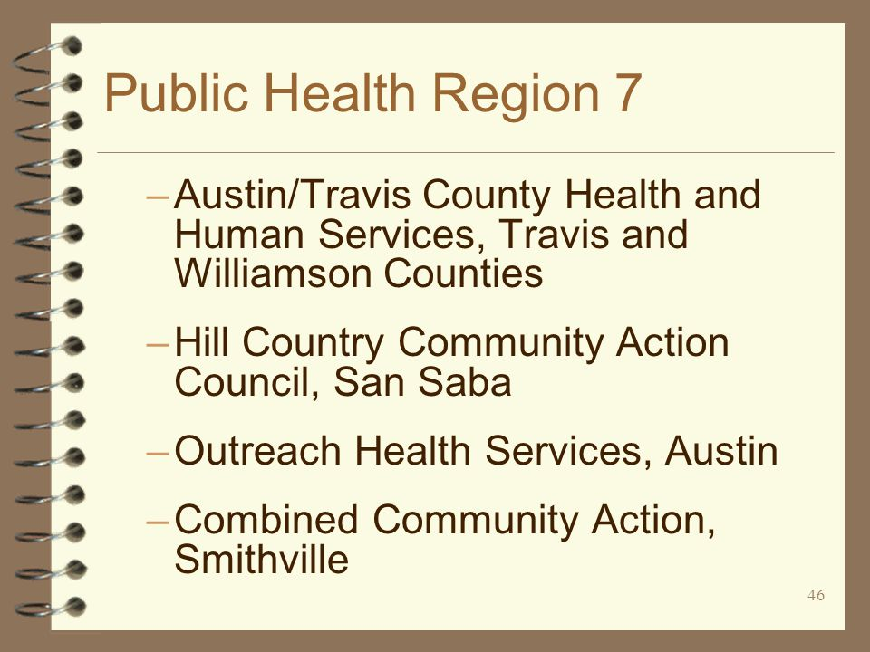 46 Public Health Region 7 –Austin/Travis County Health and Human Services, Travis and Williamson Counties –Hill Country Community Action Council, San Saba –Outreach Health Services, Austin –Combined Community Action, Smithville