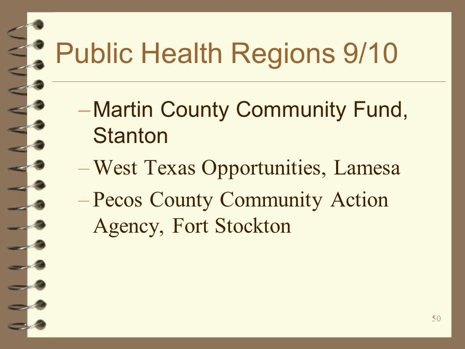 50 Public Health Regions 9/10 –Martin County Community Fund, Stanton –West Texas Opportunities, Lamesa –Pecos County Community Action Agency, Fort Stockton