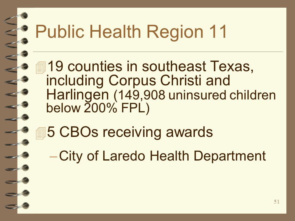 51 Public Health Region 11 4 19 counties in southeast Texas, including Corpus Christi and Harlingen (149,908 uninsured children below 200% FPL) 4 5 CBOs receiving awards –City of Laredo Health Department