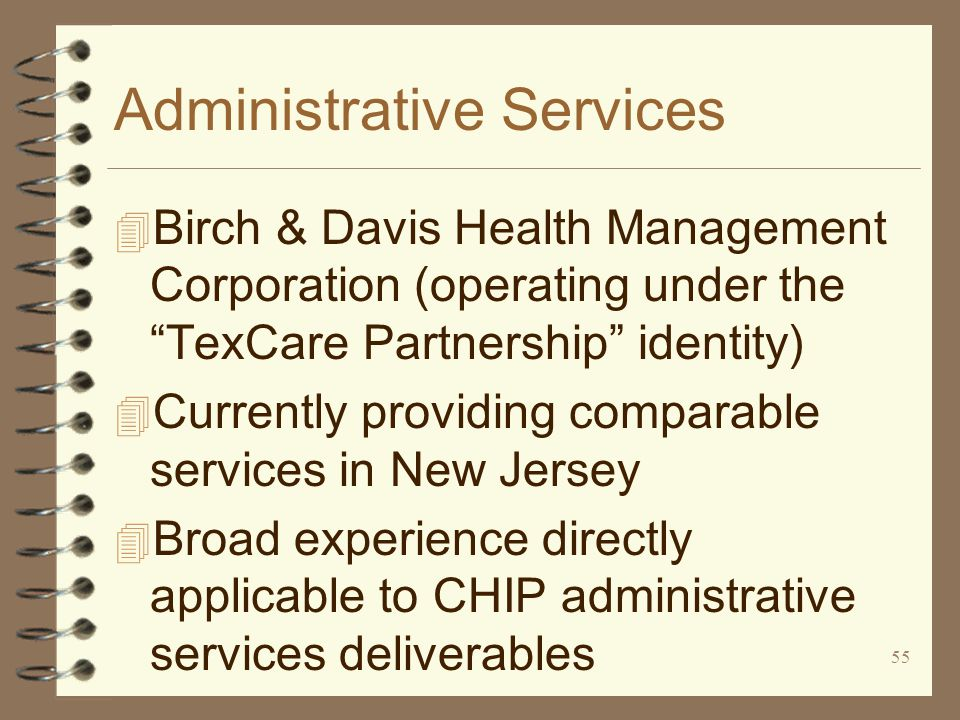 55 Administrative Services 4 Birch & Davis Health Management Corporation (operating under the TexCare Partnership identity) 4 Currently providing comparable services in New Jersey 4 Broad experience directly applicable to CHIP administrative services deliverables