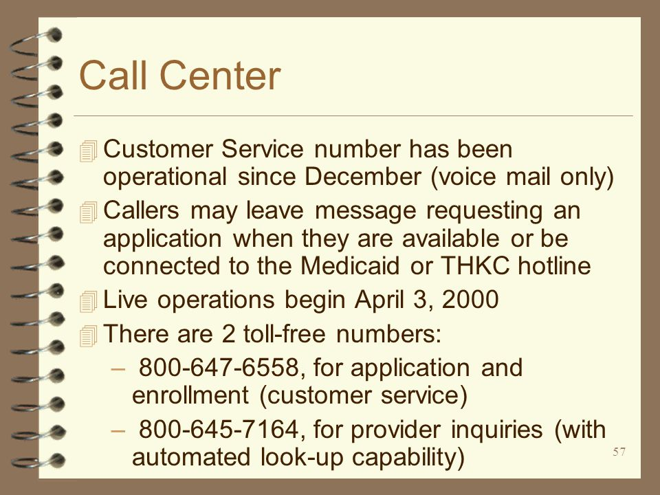 57 Call Center 4 Customer Service number has been operational since December (voice mail only) 4 Callers may leave message requesting an application when they are available or be connected to the Medicaid or THKC hotline 4 Live operations begin April 3, 2000 4 There are 2 toll-free numbers: – 800-647-6558, for application and enrollment (customer service) – 800-645-7164, for provider inquiries (with automated look-up capability)