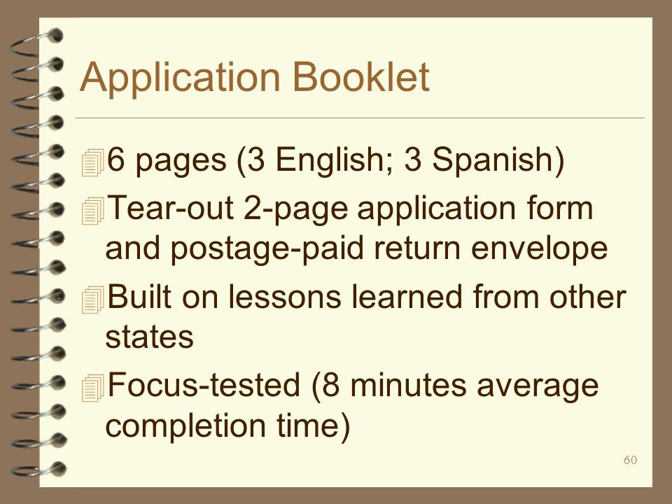 60 Application Booklet 4 6 pages (3 English; 3 Spanish) 4 Tear-out 2-page application form and postage-paid return envelope 4 Built on lessons learned from other states 4 Focus-tested (8 minutes average completion time)