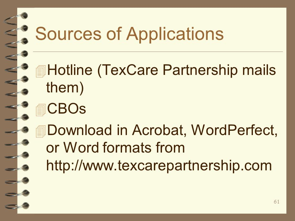 61 Sources of Applications 4 Hotline (TexCare Partnership mails them) 4 CBOs 4 Download in Acrobat, WordPerfect, or Word formats from http://www.texcarepartnership.com