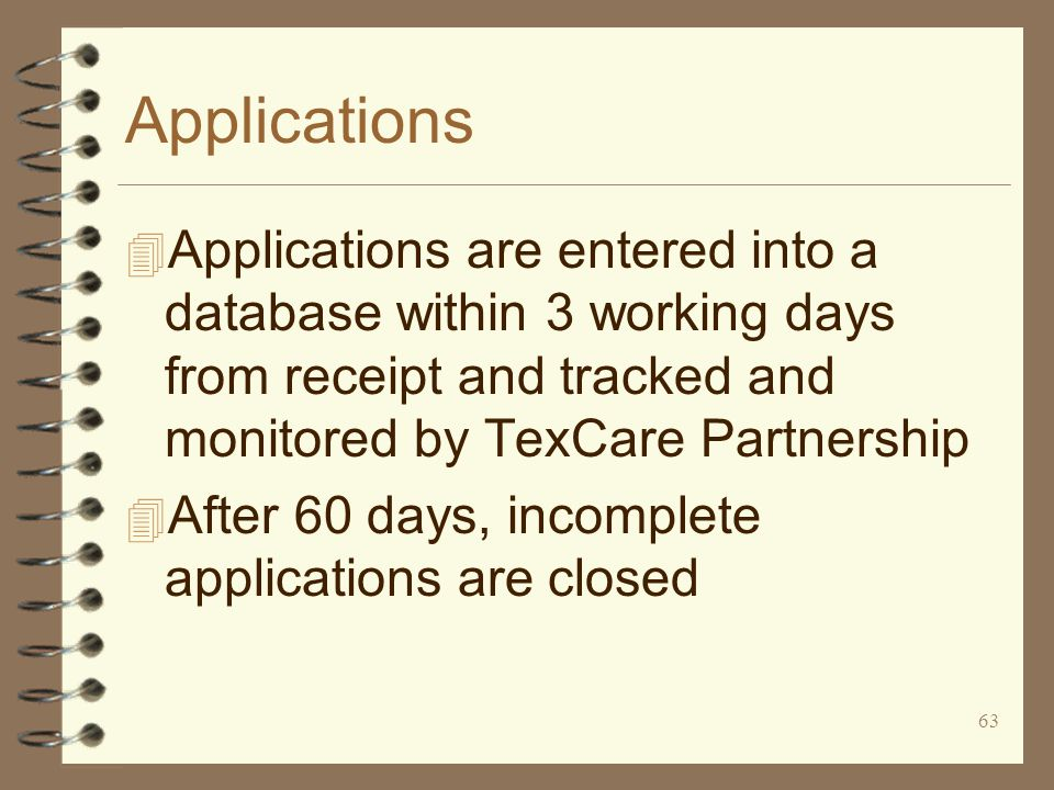 63 Applications 4 Applications are entered into a database within 3 working days from receipt and tracked and monitored by TexCare Partnership 4 After 60 days, incomplete applications are closed