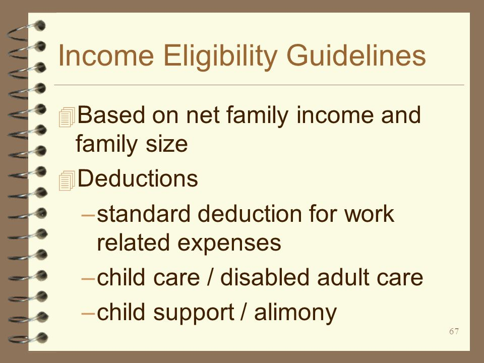 67 Income Eligibility Guidelines 4 Based on net family income and family size 4 Deductions –standard deduction for work related expenses –child care / disabled adult care –child support / alimony