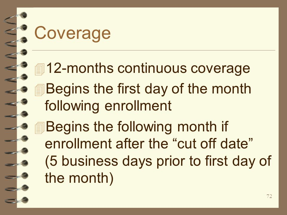 72 Coverage 4 12-months continuous coverage 4 Begins the first day of the month following enrollment 4 Begins the following month if enrollment after the cut off date (5 business days prior to first day of the month)