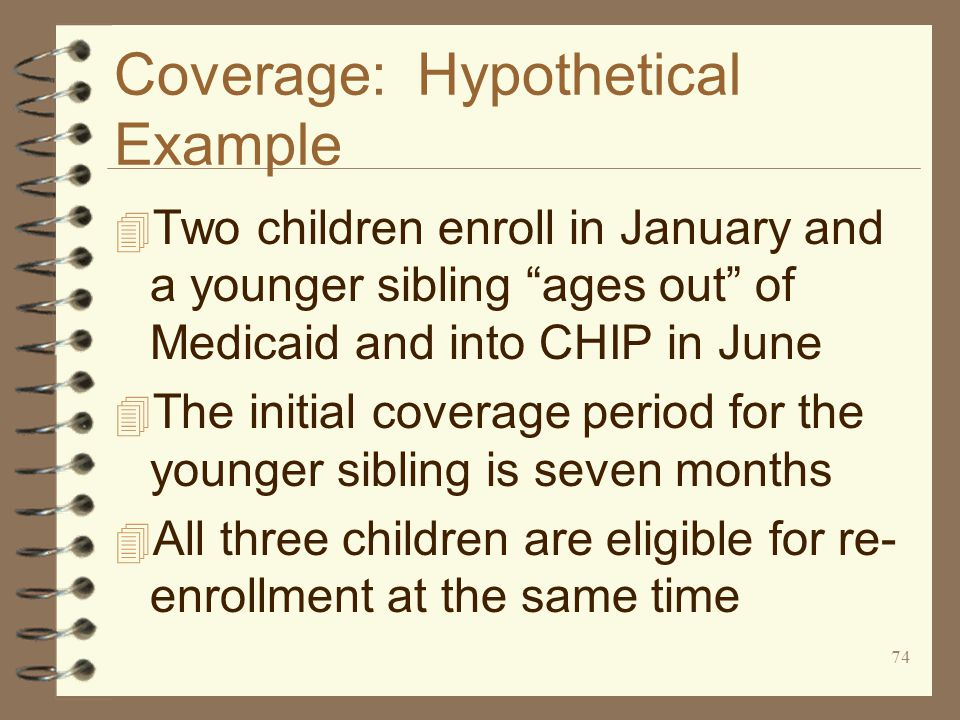 74 Coverage: Hypothetical Example 4 Two children enroll in January and a younger sibling ages out of Medicaid and into CHIP in June 4 The initial coverage period for the younger sibling is seven months 4 All three children are eligible for re- enrollment at the same time