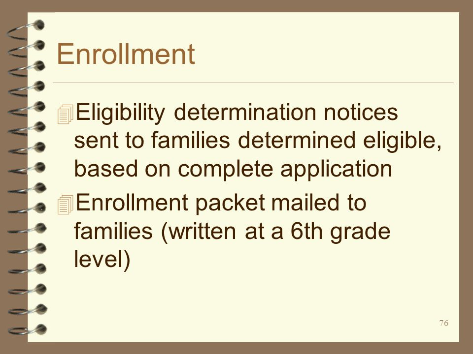 76 Enrollment 4 Eligibility determination notices sent to families determined eligible, based on complete application 4 Enrollment packet mailed to families (written at a 6th grade level)