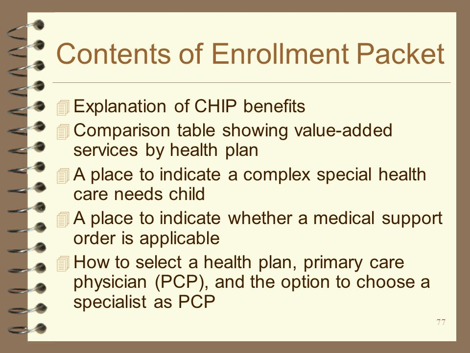 77 Contents of Enrollment Packet 4 Explanation of CHIP benefits 4 Comparison table showing value-added services by health plan 4 A place to indicate a complex special health care needs child 4 A place to indicate whether a medical support order is applicable 4 How to select a health plan, primary care physician (PCP), and the option to choose a specialist as PCP