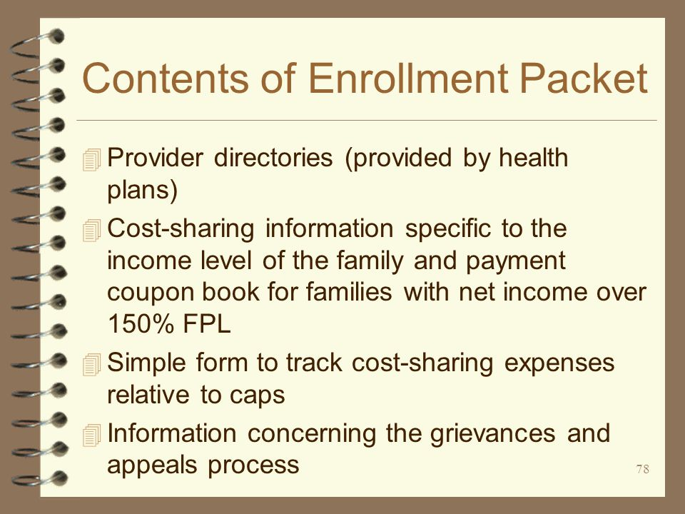78 Contents of Enrollment Packet 4 Provider directories (provided by health plans) 4 Cost-sharing information specific to the income level of the family and payment coupon book for families with net income over 150% FPL 4 Simple form to track cost-sharing expenses relative to caps 4 Information concerning the grievances and appeals process