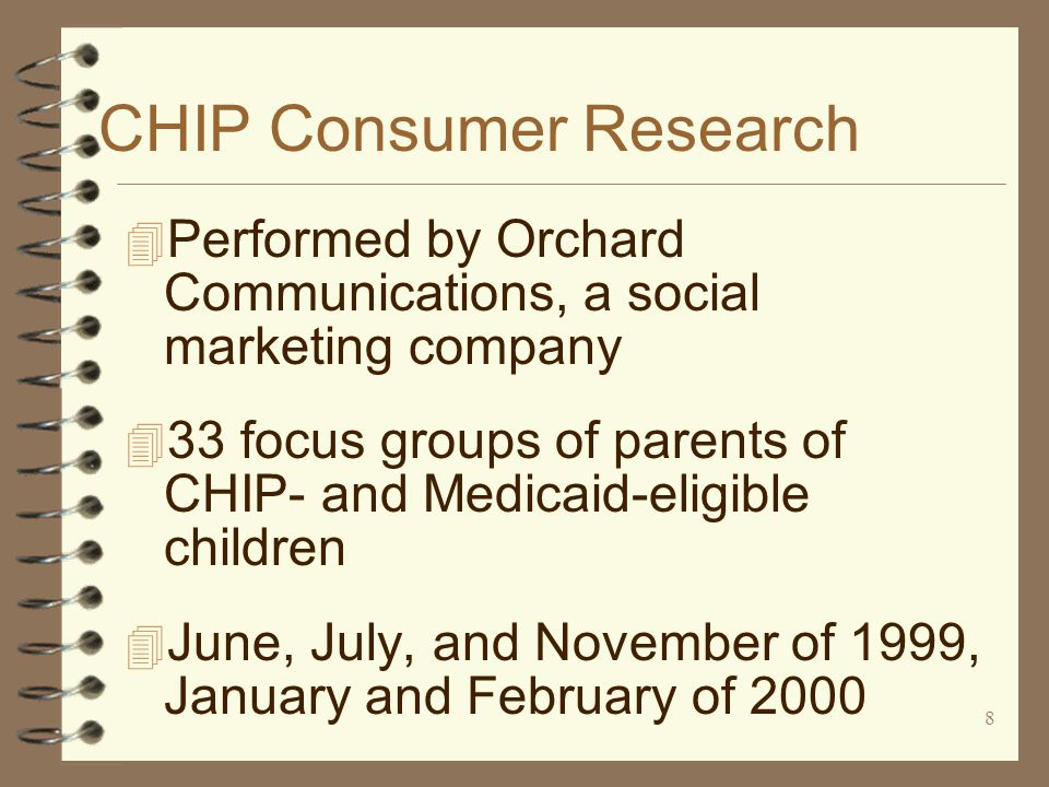 8 CHIP Consumer Research 4 Performed by Orchard Communications, a social marketing company 4 33 focus groups of parents of CHIP- and Medicaid-eligible children 4 June, July, and November of 1999, January and February of 2000