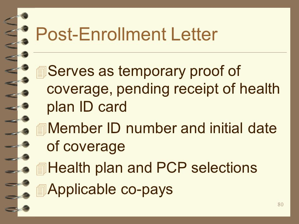 80 Post-Enrollment Letter 4 Serves as temporary proof of coverage, pending receipt of health plan ID card 4 Member ID number and initial date of coverage 4 Health plan and PCP selections 4 Applicable co-pays