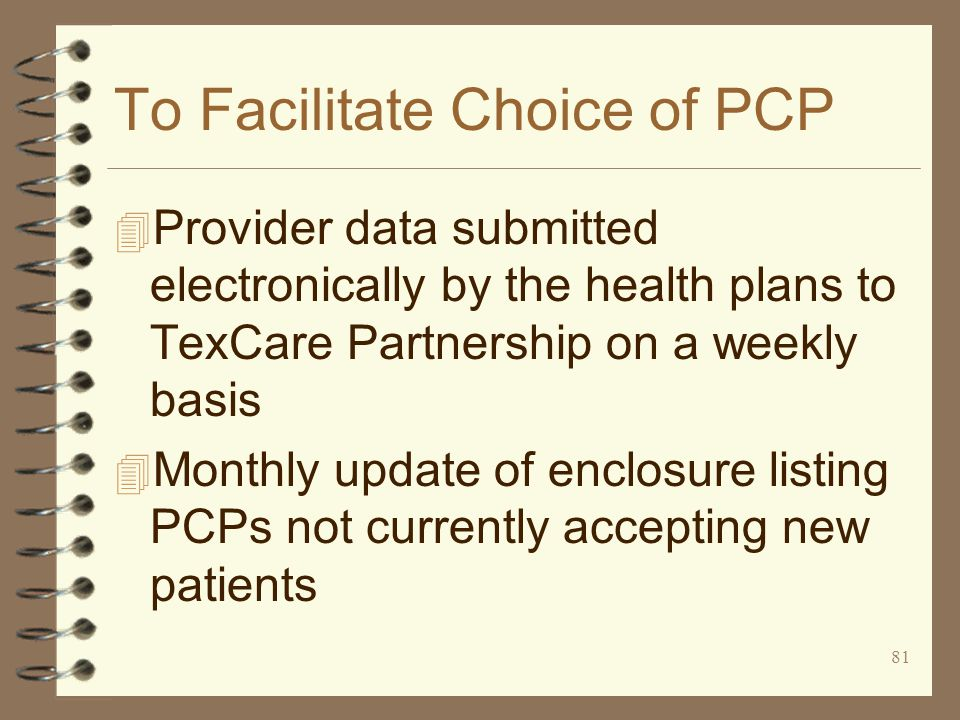 81 To Facilitate Choice of PCP 4 Provider data submitted electronically by the health plans to TexCare Partnership on a weekly basis 4 Monthly update of enclosure listing PCPs not currently accepting new patients
