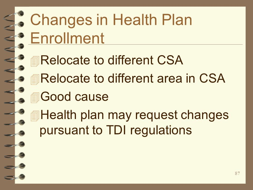 87 Changes in Health Plan Enrollment 4 Relocate to different CSA 4 Relocate to different area in CSA 4 Good cause 4 Health plan may request changes pursuant to TDI regulations