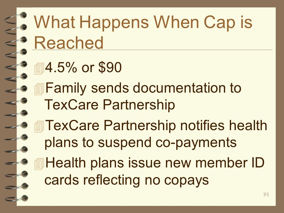 91 What Happens When Cap is Reached 4 4.5% or $90 4 Family sends documentation to TexCare Partnership 4 TexCare Partnership notifies health plans to suspend co-payments 4 Health plans issue new member ID cards reflecting no copays
