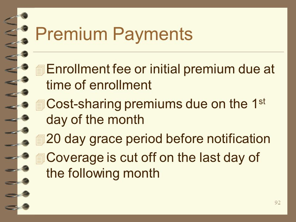 92 Premium Payments 4 Enrollment fee or initial premium due at time of enrollment 4 Cost-sharing premiums due on the 1 st day of the month 4 20 day grace period before notification 4 Coverage is cut off on the last day of the following month