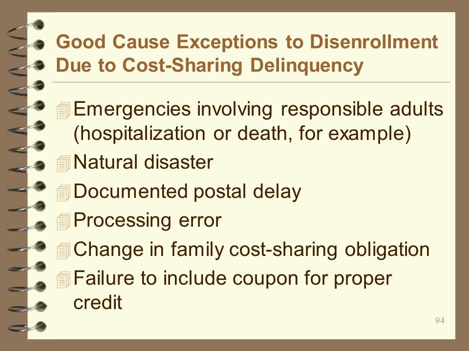 94 Good Cause Exceptions to Disenrollment Due to Cost-Sharing Delinquency 4 Emergencies involving responsible adults (hospitalization or death, for example) 4 Natural disaster 4 Documented postal delay 4 Processing error 4 Change in family cost-sharing obligation 4 Failure to include coupon for proper credit