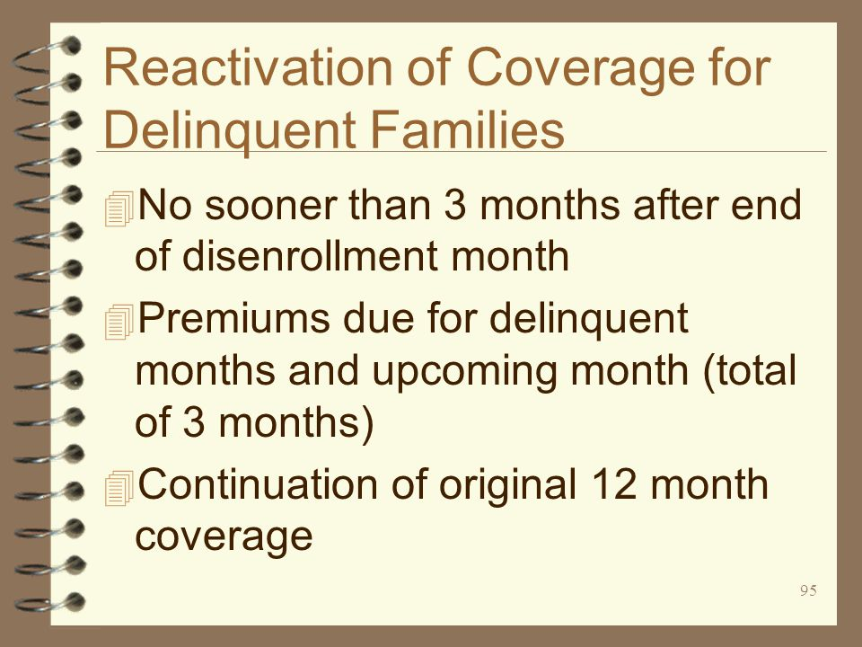 95 Reactivation of Coverage for Delinquent Families 4 No sooner than 3 months after end of disenrollment month 4 Premiums due for delinquent months and upcoming month (total of 3 months) 4 Continuation of original 12 month coverage