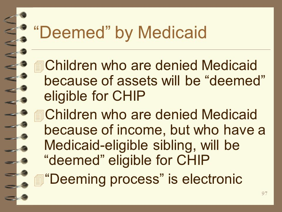 97 Deemed by Medicaid 4 Children who are denied Medicaid because of assets will be deemed eligible for CHIP 4 Children who are denied Medicaid because of income, but who have a Medicaid-eligible sibling, will be deemed eligible for CHIP 4 Deeming process is electronic
