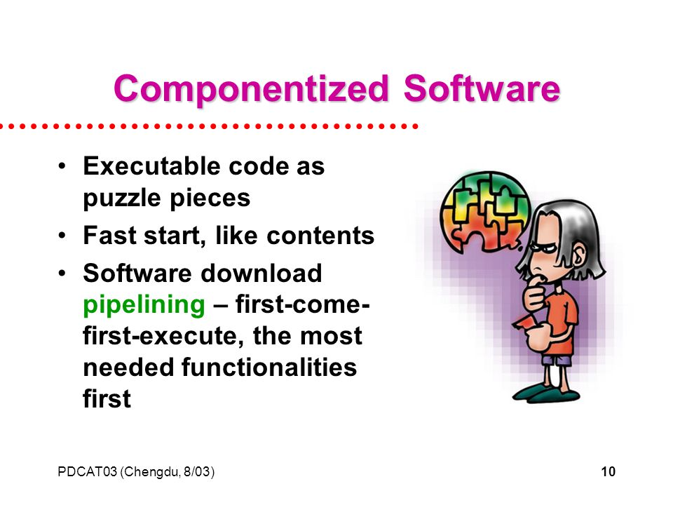 PDCAT03 (Chengdu, 8/03)10 Componentized Software Executable code as puzzle pieces Fast start, like contents Software download pipelining – first-come- first-execute, the most needed functionalities first