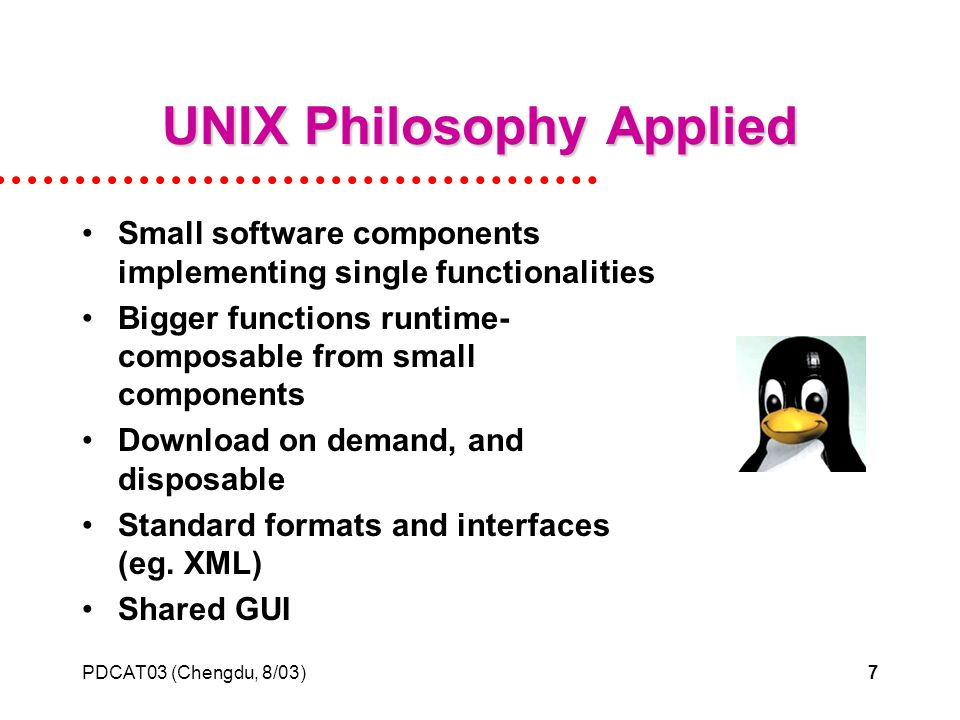 PDCAT03 (Chengdu, 8/03)7 UNIX Philosophy Applied Small software components implementing single functionalities Bigger functions runtime- composable from small components Download on demand, and disposable Standard formats and interfaces (eg.