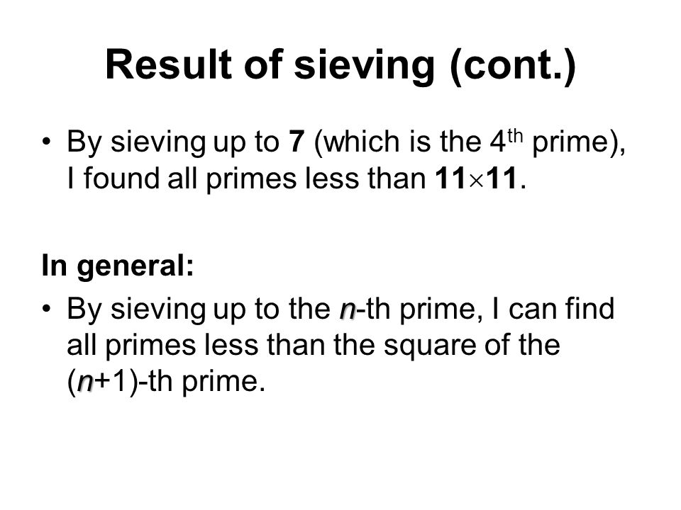 Result of sieving (cont.) By sieving up to 7 (which is the 4 th prime), I found all primes less than 11  11. In general: n nBy sieving up to the n-th