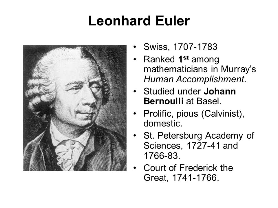 Leonhard Euler Swiss, 1707-1783 1 stRanked 1 st among mathematicians in Murray's Human Accomplishment. Studied under Johann Bernoulli at Basel. Prolif
