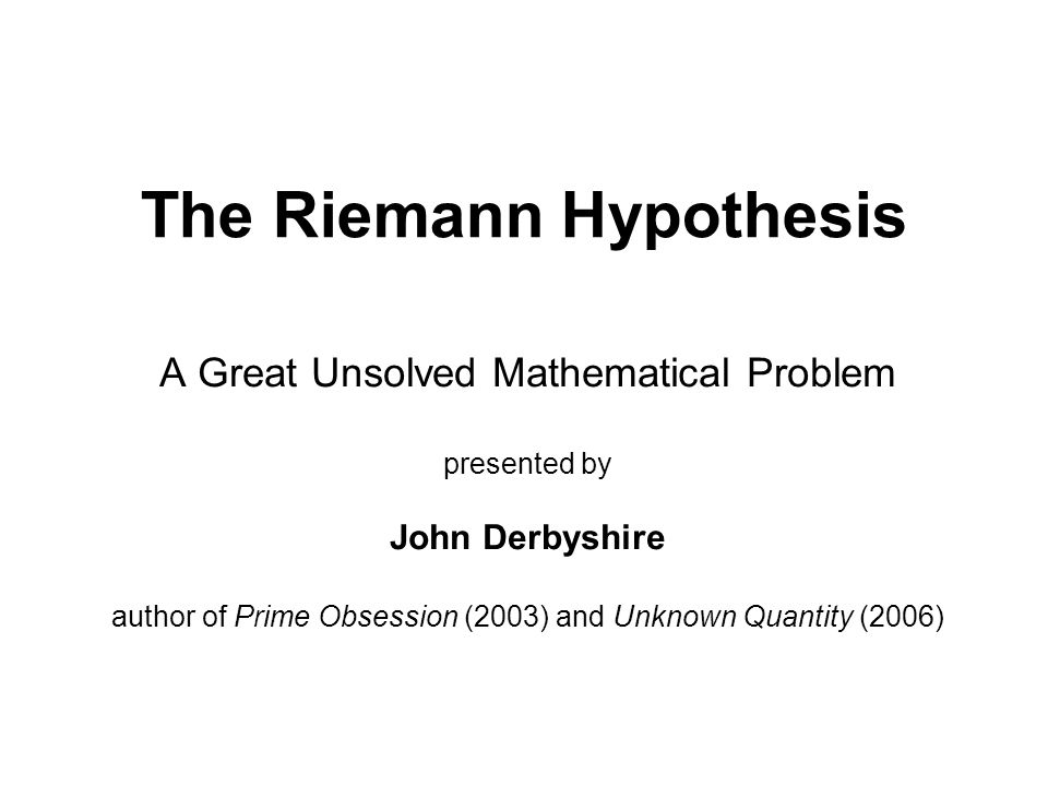 The Riemann Hypothesis A Great Unsolved Mathematical Problem presented by John Derbyshire author of Prime Obsession (2003) and Unknown Quantity (2006)