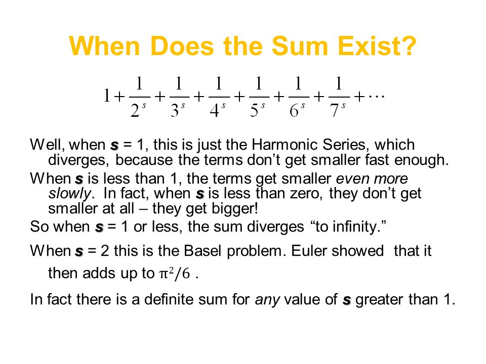 When Does the Sum Exist? s Well, when s = 1, this is just the Harmonic Series, which diverges, because the terms don't get smaller fast enough. s s Wh