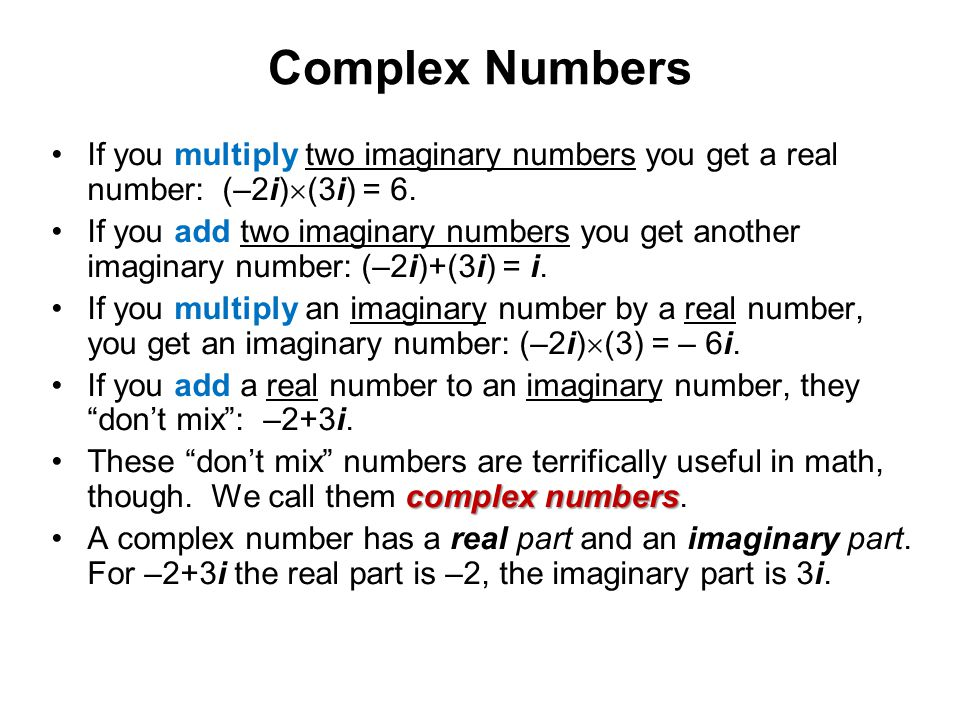 Complex Numbers If you multiply two imaginary numbers you get a real number: (–2i)  (3i) = 6. If you add two imaginary numbers you get another imagin