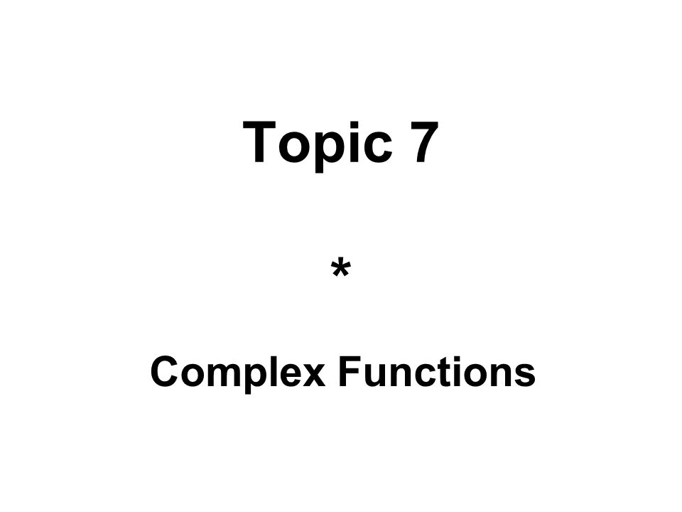 Topic 7 * Complex Functions