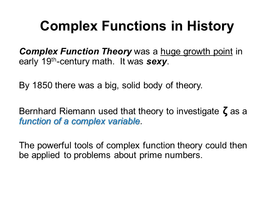 Complex Functions in History Complex Function Theory was a huge growth point in early 19 th -century math. It was sexy. By 1850 there was a big, solid