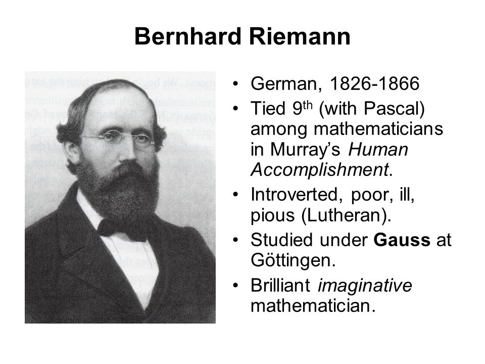 Bernhard Riemann German, 1826-1866 Tied 9 th (with Pascal) among mathematicians in Murray's Human Accomplishment. Introverted, poor, ill, pious (Luthe