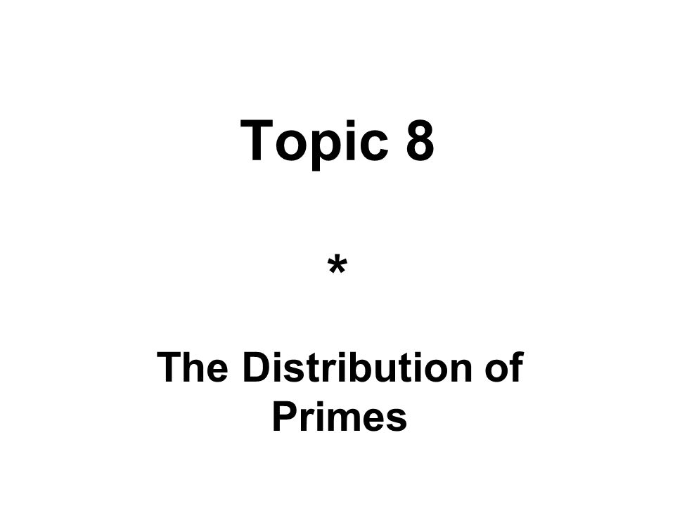 Topic 8 * The Distribution of Primes