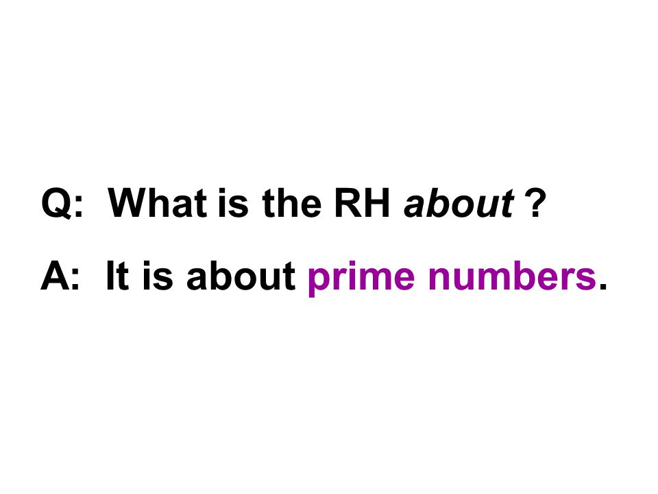 Q: What is the RH about ? A: It is about prime numbers.