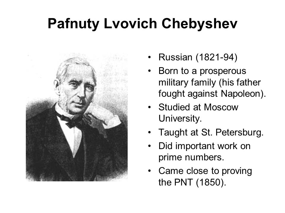 Pafnuty Lvovich Chebyshev Russian (1821-94) Born to a prosperous military family (his father fought against Napoleon). Studied at Moscow University. T