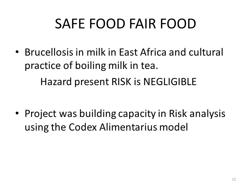 SAFE FOOD FAIR FOOD Brucellosis in milk in East Africa and cultural practice of boiling milk in tea. Hazard present RISK is NEGLIGIBLE Project was bui