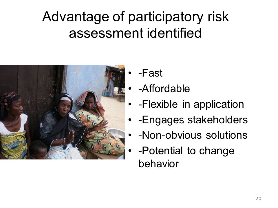 20 Advantage of participatory risk assessment identified -Fast -Affordable -Flexible in application -Engages stakeholders -Non-obvious solutions -Pote