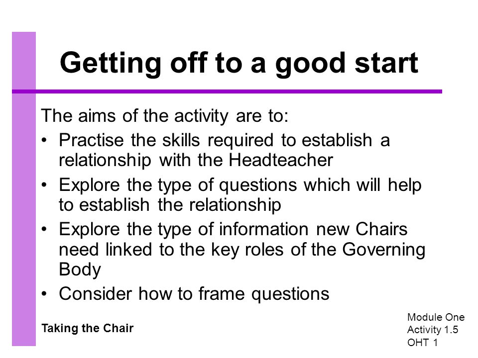 Taking the Chair Getting off to a good start The aims of the activity are to: Practise the skills required to establish a relationship with the Headteacher Explore the type of questions which will help to establish the relationship Explore the type of information new Chairs need linked to the key roles of the Governing Body Consider how to frame questions Module One Activity 1.5 OHT 1