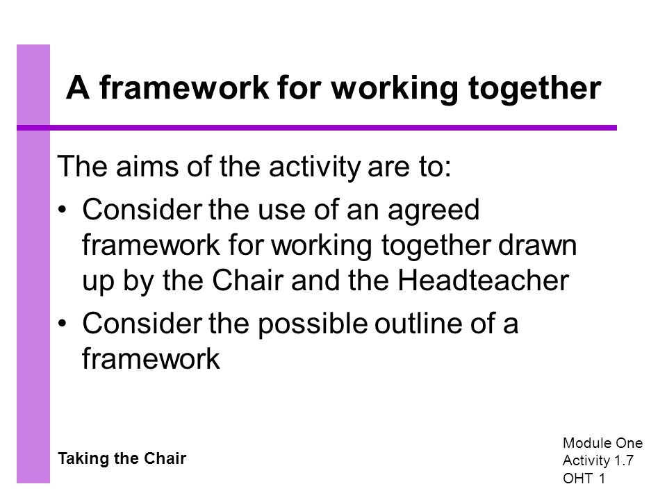 Taking the Chair A framework for working together The aims of the activity are to: Consider the use of an agreed framework for working together drawn up by the Chair and the Headteacher Consider the possible outline of a framework Module One Activity 1.7 OHT 1