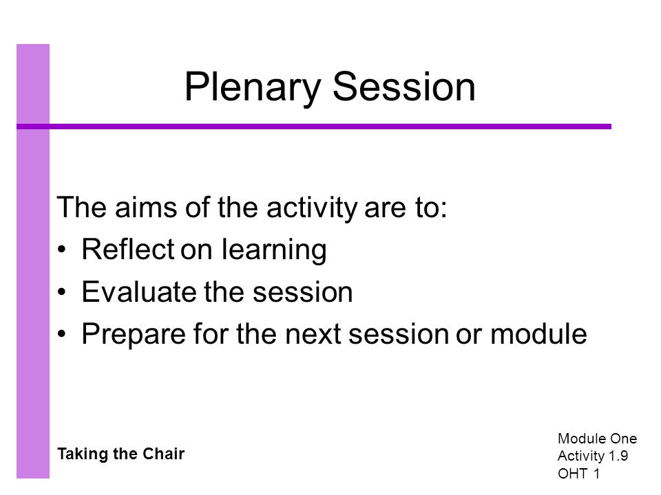Taking the Chair Plenary Session The aims of the activity are to: Reflect on learning Evaluate the session Prepare for the next session or module Module One Activity 1.9 OHT 1