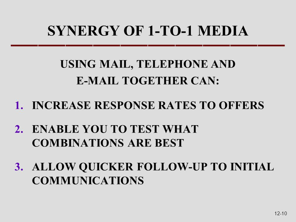 SYNERGY OF 1-TO-1 MEDIA USING MAIL, TELEPHONE AND E-MAIL TOGETHER CAN: 1.INCREASE RESPONSE RATES TO OFFERS 2.ENABLE YOU TO TEST WHAT COMBINATIONS ARE BEST 3.ALLOW QUICKER FOLLOW-UP TO INITIAL COMMUNICATIONS 12-10