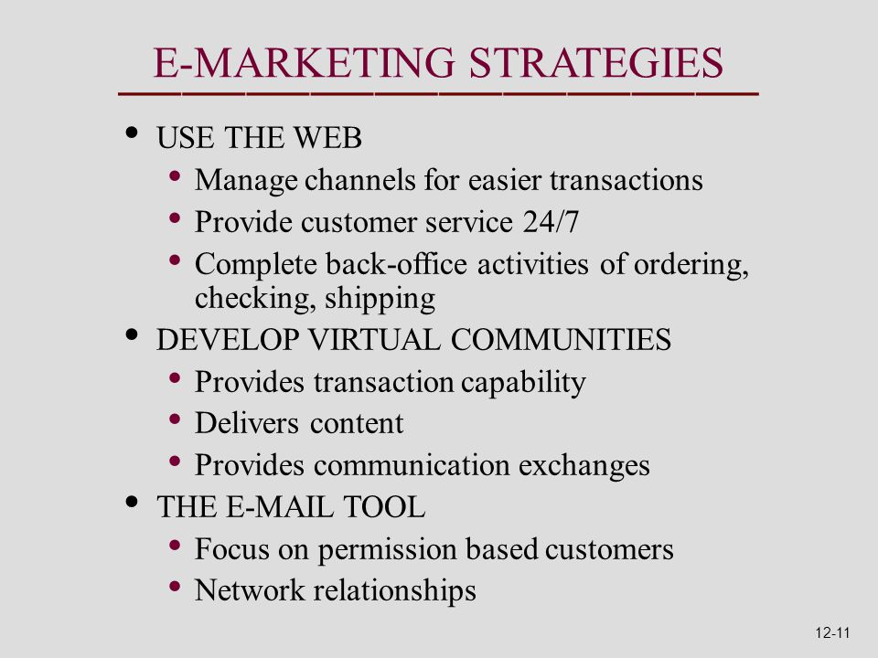 E-MARKETING STRATEGIES USE THE WEB Manage channels for easier transactions Provide customer service 24/7 Complete back-office activities of ordering, checking, shipping DEVELOP VIRTUAL COMMUNITIES Provides transaction capability Delivers content Provides communication exchanges THE E-MAIL TOOL Focus on permission based customers Network relationships 12-11