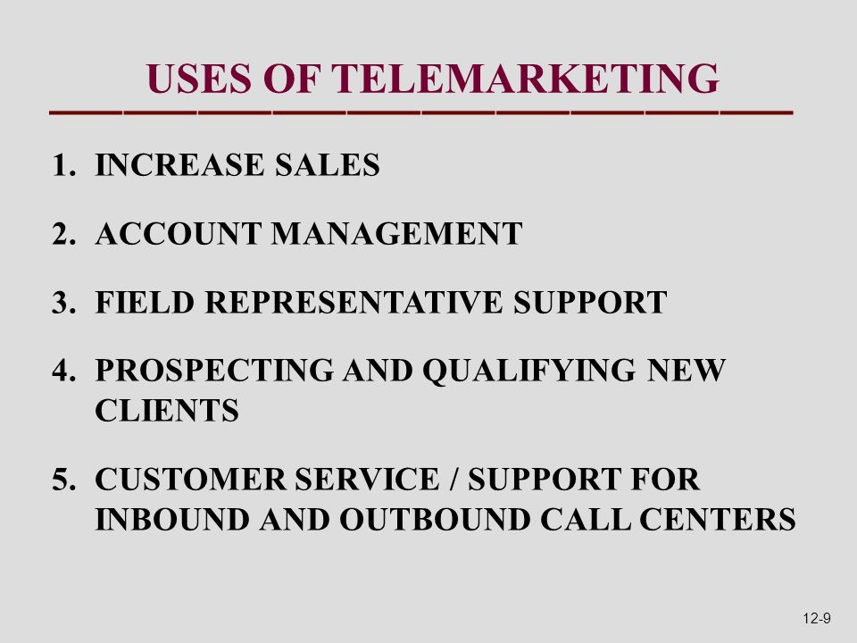 USES OF TELEMARKETING 1.INCREASE SALES 2.ACCOUNT MANAGEMENT 3.FIELD REPRESENTATIVE SUPPORT 4.PROSPECTING AND QUALIFYING NEW CLIENTS 5.CUSTOMER SERVICE / SUPPORT FOR INBOUND AND OUTBOUND CALL CENTERS 12-9