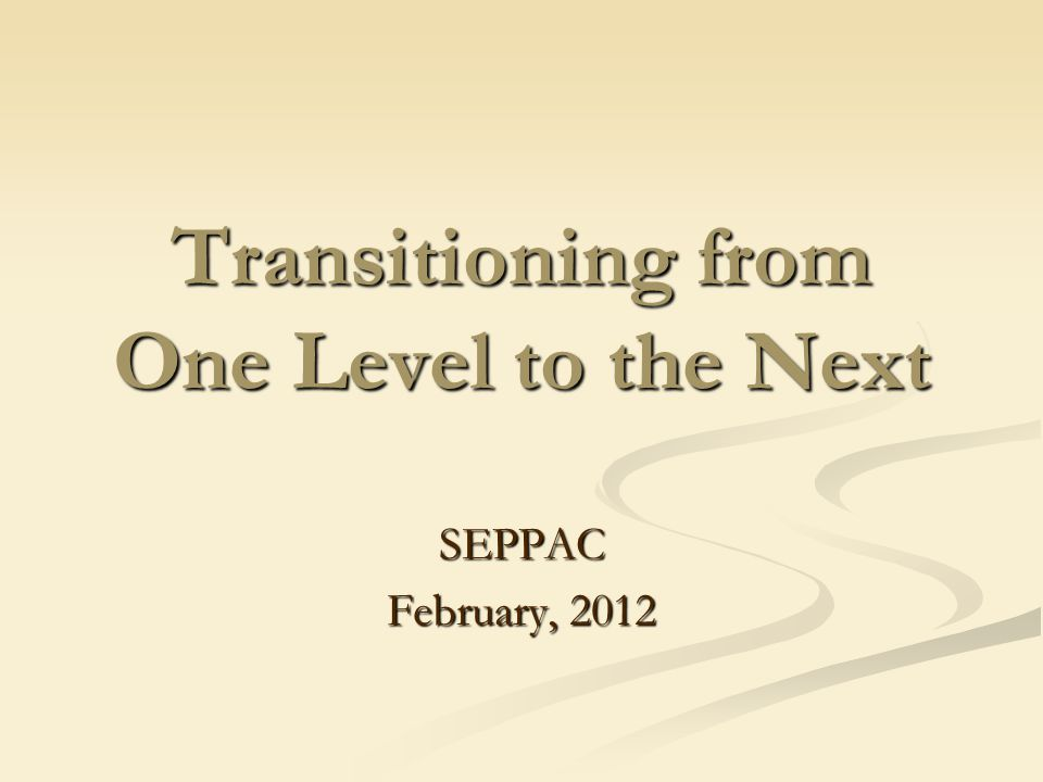 Transitioning from One Level to the Next SEPPAC February, 2012