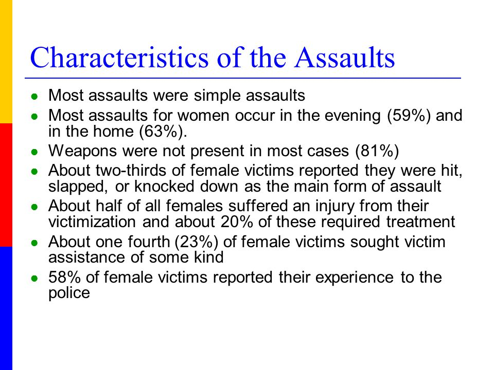 Characteristics of the Assaults ● Most assaults were simple assaults ● Most assaults for women occur in the evening (59%) and in the home (63%). ● Wea
