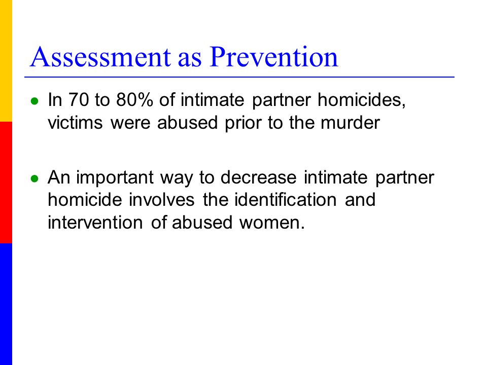 Assessment as Prevention ● In 70 to 80% of intimate partner homicides, victims were abused prior to the murder ● An important way to decrease intimate